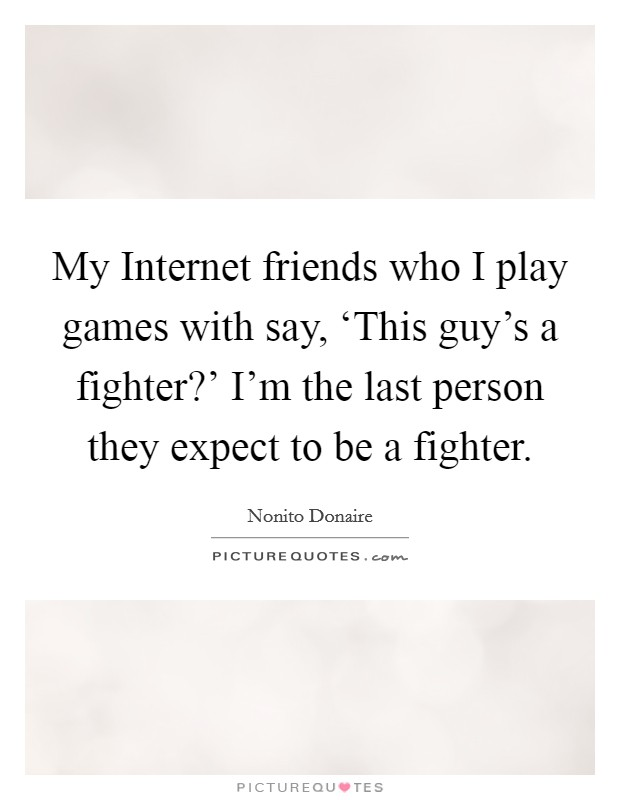 My Internet friends who I play games with say, 'This guy's a fighter?' I'm the last person they expect to be a fighter Picture Quote #1