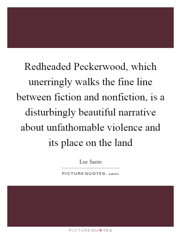 Redheaded Peckerwood, which unerringly walks the fine line between fiction and nonfiction, is a disturbingly beautiful narrative about unfathomable violence and its place on the land Picture Quote #1