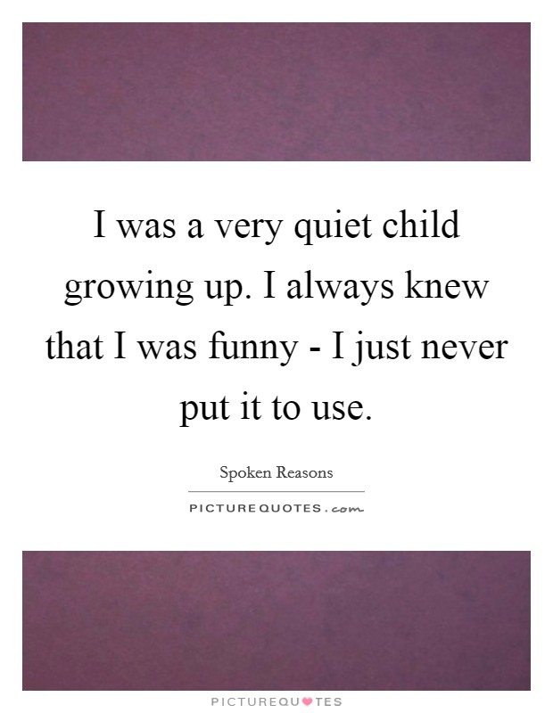 I was a very quiet child growing up. I always knew that I was funny - I just never put it to use Picture Quote #1