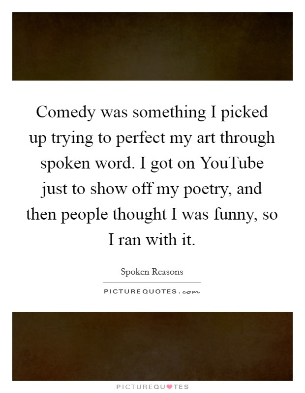 Comedy was something I picked up trying to perfect my art through spoken word. I got on YouTube just to show off my poetry, and then people thought I was funny, so I ran with it Picture Quote #1