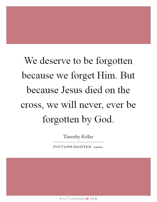 We deserve to be forgotten because we forget Him. But because Jesus died on the cross, we will never, ever be forgotten by God Picture Quote #1