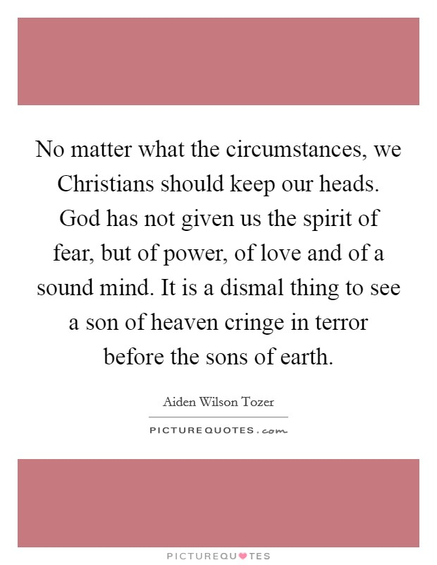 No matter what the circumstances, we Christians should keep our heads. God has not given us the spirit of fear, but of power, of love and of a sound mind. It is a dismal thing to see a son of heaven cringe in terror before the sons of earth Picture Quote #1