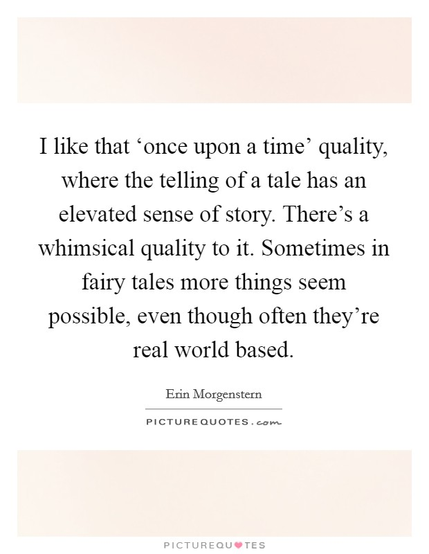 I like that 'once upon a time' quality, where the telling of a tale has an elevated sense of story. There's a whimsical quality to it. Sometimes in fairy tales more things seem possible, even though often they're real world based Picture Quote #1