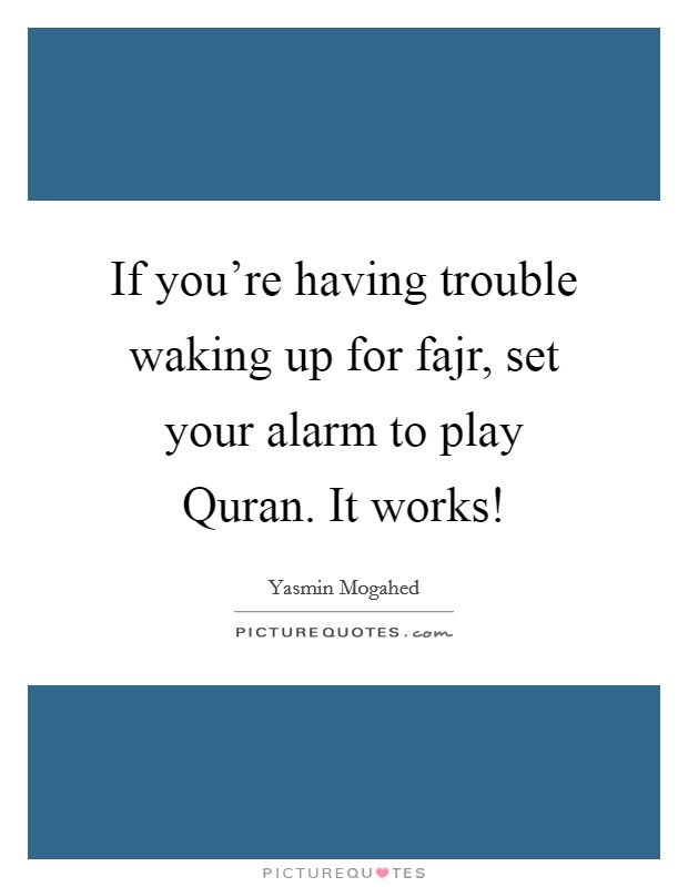 If you're having trouble waking up for fajr, set your alarm to play Quran. It works! Picture Quote #1