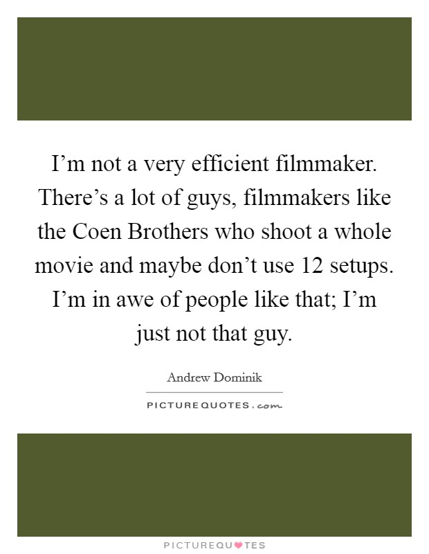 I'm not a very efficient filmmaker. There's a lot of guys, filmmakers like the Coen Brothers who shoot a whole movie and maybe don't use 12 setups. I'm in awe of people like that; I'm just not that guy Picture Quote #1