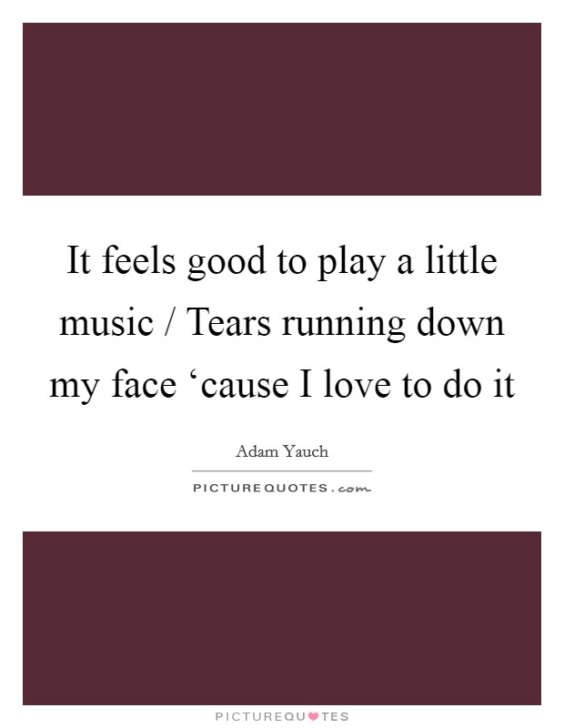 It feels good to play a little music / Tears running down my face 'cause I love to do it Picture Quote #1