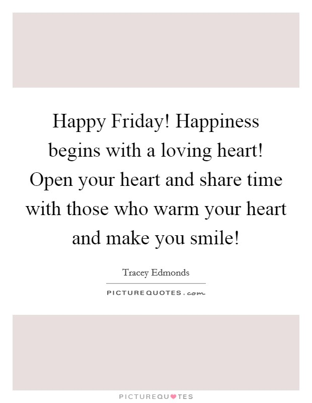Happy Friday! Happiness begins with a loving heart! Open your heart and share time with those who warm your heart and make you smile! Picture Quote #1