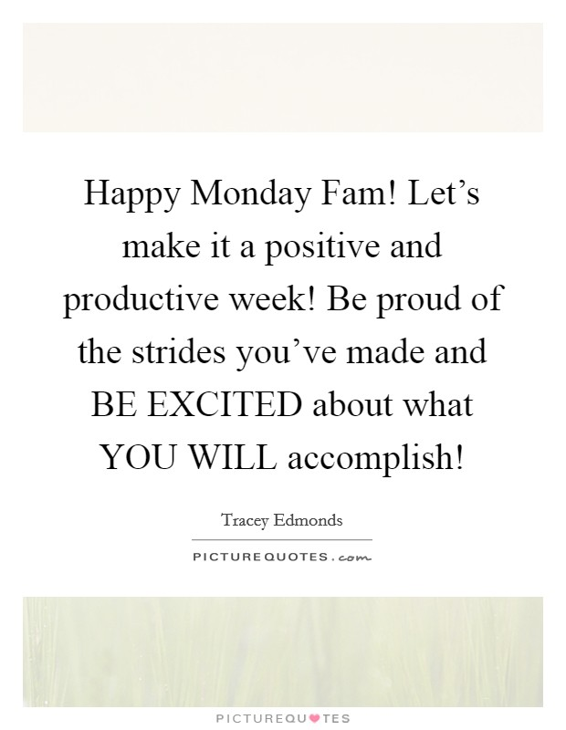 Happy Monday Fam! Let's make it a positive and productive week! Be proud of the strides you've made and BE EXCITED about what YOU WILL accomplish! Picture Quote #1