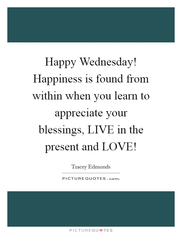Happy Wednesday! Happiness is found from within when you learn to appreciate your blessings, LIVE in the present and LOVE! Picture Quote #1