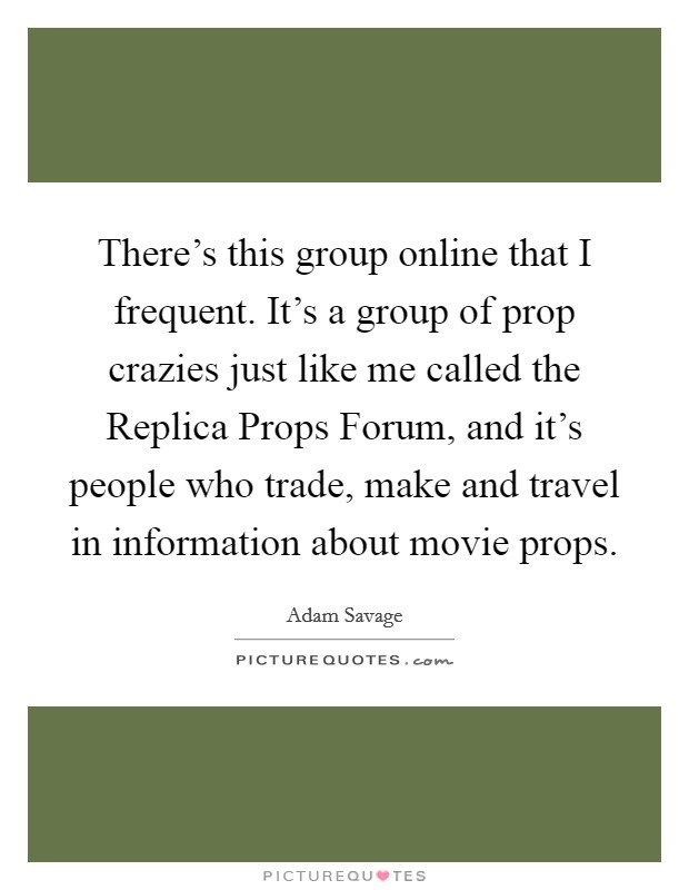 There's this group online that I frequent. It's a group of prop crazies just like me called the Replica Props Forum, and it's people who trade, make and travel in information about movie props Picture Quote #1