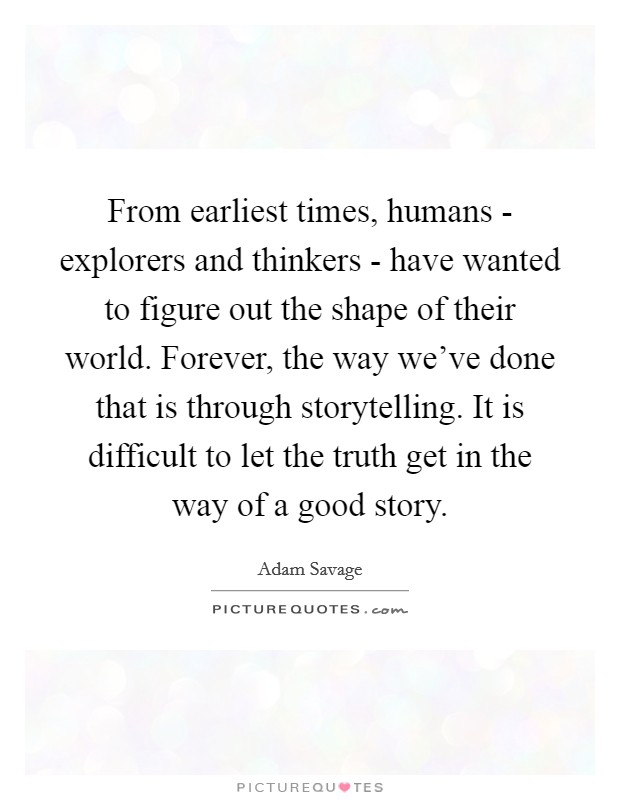 From earliest times, humans - explorers and thinkers - have wanted to figure out the shape of their world. Forever, the way we've done that is through storytelling. It is difficult to let the truth get in the way of a good story Picture Quote #1