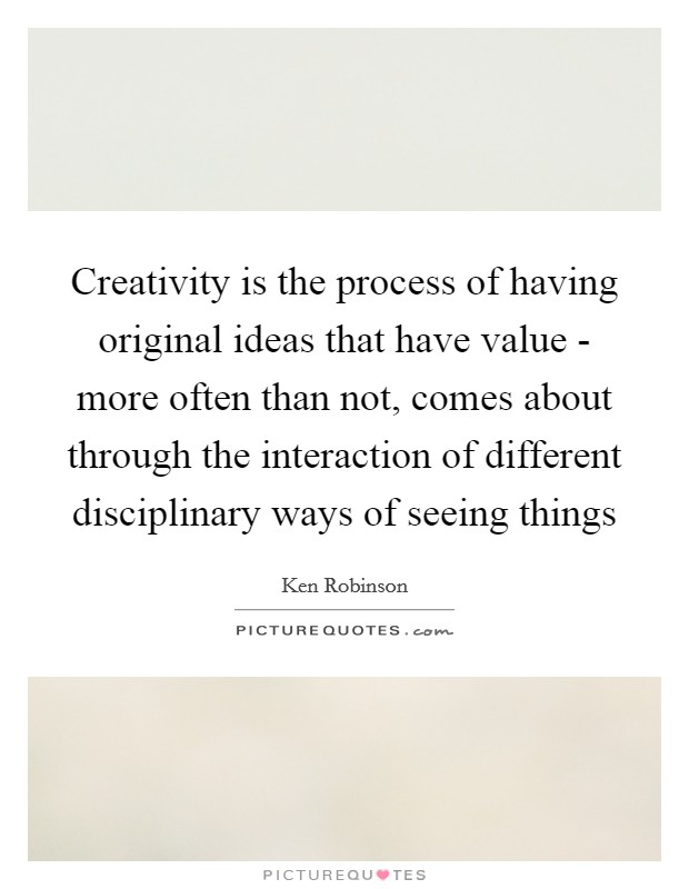 Creativity is the process of having original ideas that have value - more often than not, comes about through the interaction of different disciplinary ways of seeing things Picture Quote #1