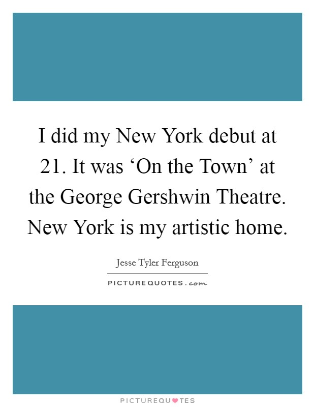 I did my New York debut at 21. It was 'On the Town' at the George Gershwin Theatre. New York is my artistic home Picture Quote #1