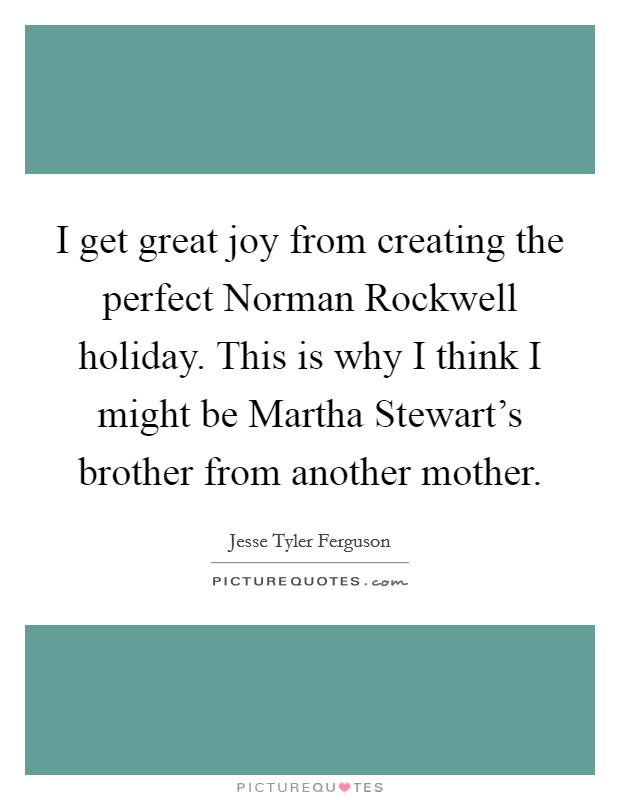 I get great joy from creating the perfect Norman Rockwell holiday. This is why I think I might be Martha Stewart's brother from another mother Picture Quote #1