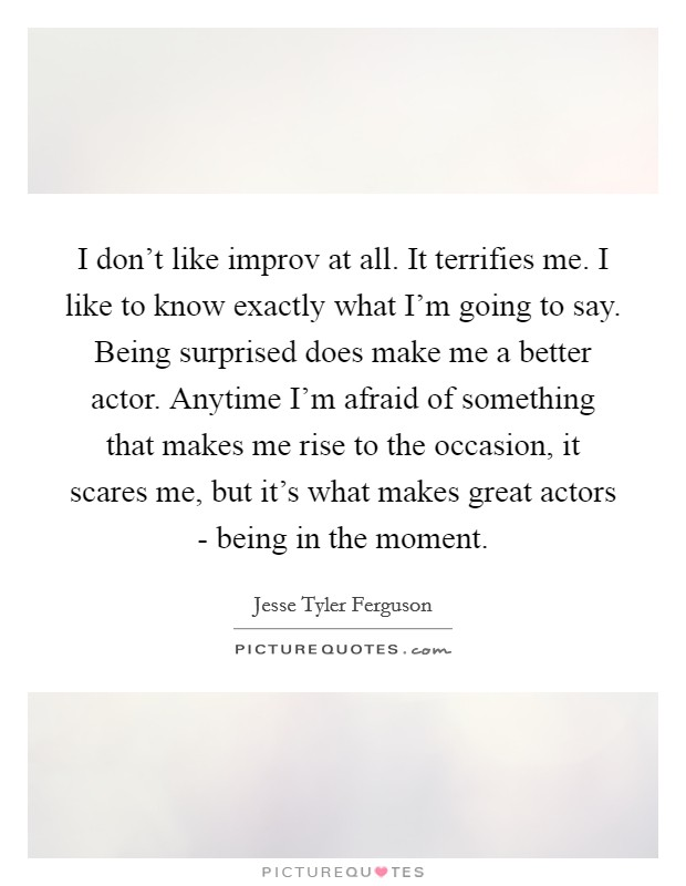 I don't like improv at all. It terrifies me. I like to know exactly what I'm going to say. Being surprised does make me a better actor. Anytime I'm afraid of something that makes me rise to the occasion, it scares me, but it's what makes great actors - being in the moment Picture Quote #1