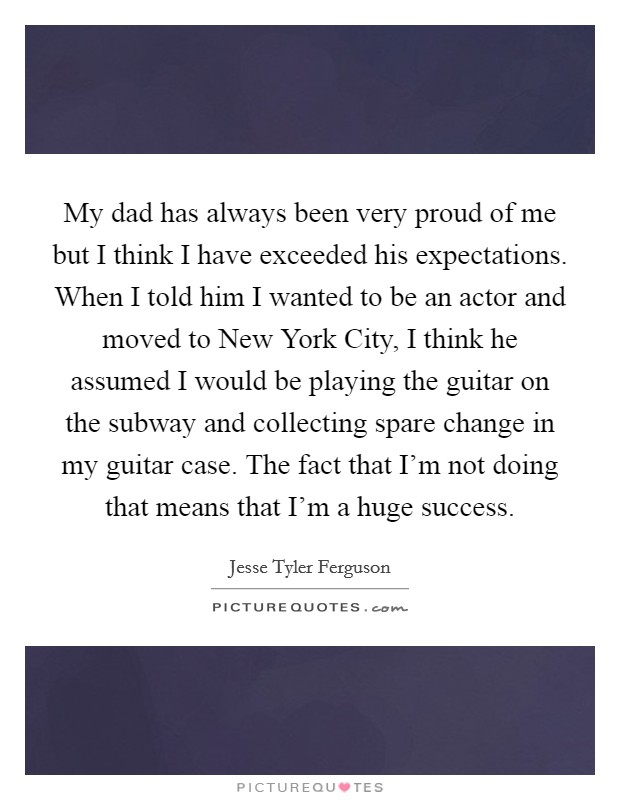 My dad has always been very proud of me but I think I have exceeded his expectations. When I told him I wanted to be an actor and moved to New York City, I think he assumed I would be playing the guitar on the subway and collecting spare change in my guitar case. The fact that I'm not doing that means that I'm a huge success Picture Quote #1