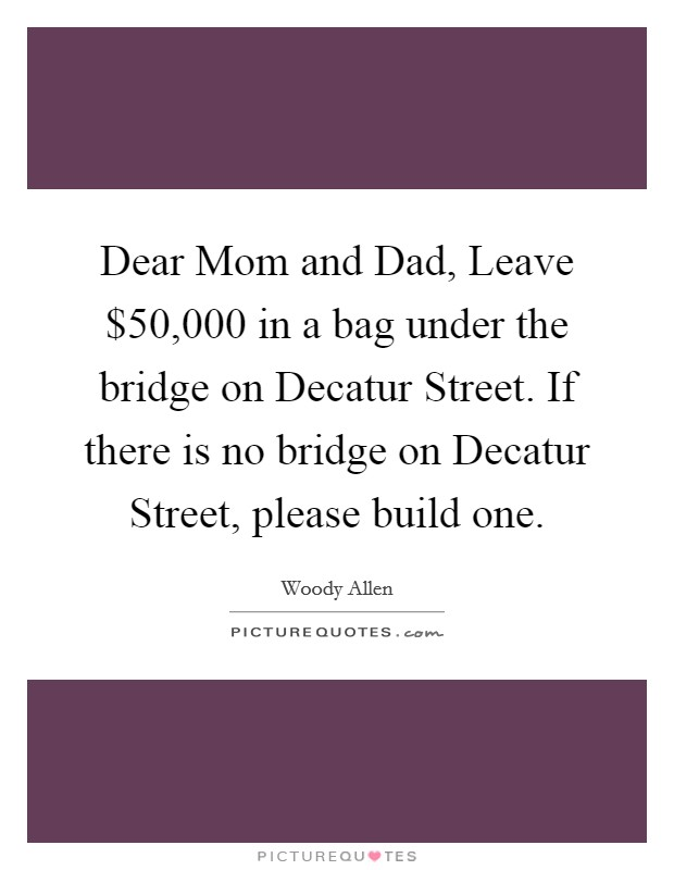 Dear Mom and Dad, Leave $50,000 in a bag under the bridge on Decatur Street. If there is no bridge on Decatur Street, please build one Picture Quote #1