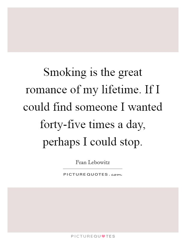 Smoking is the great romance of my lifetime. If I could find someone I wanted forty-five times a day, perhaps I could stop Picture Quote #1