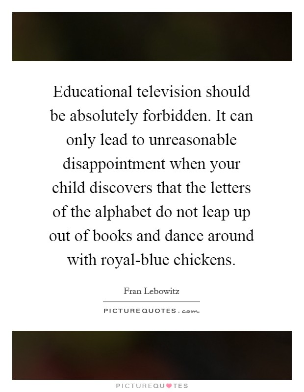 Educational television should be absolutely forbidden. It can only lead to unreasonable disappointment when your child discovers that the letters of the alphabet do not leap up out of books and dance around with royal-blue chickens Picture Quote #1