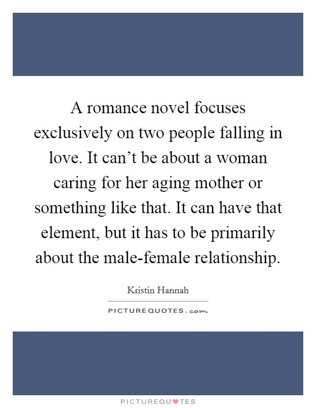 A romance novel focuses exclusively on two people falling in love. It can't be about a woman caring for her aging mother or something like that. It can have that element, but it has to be primarily about the male-female relationship Picture Quote #1