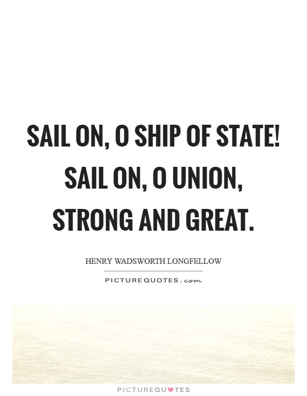 Sail on, O Ship of State! Sail on, O Union, strong and great Picture Quote #1