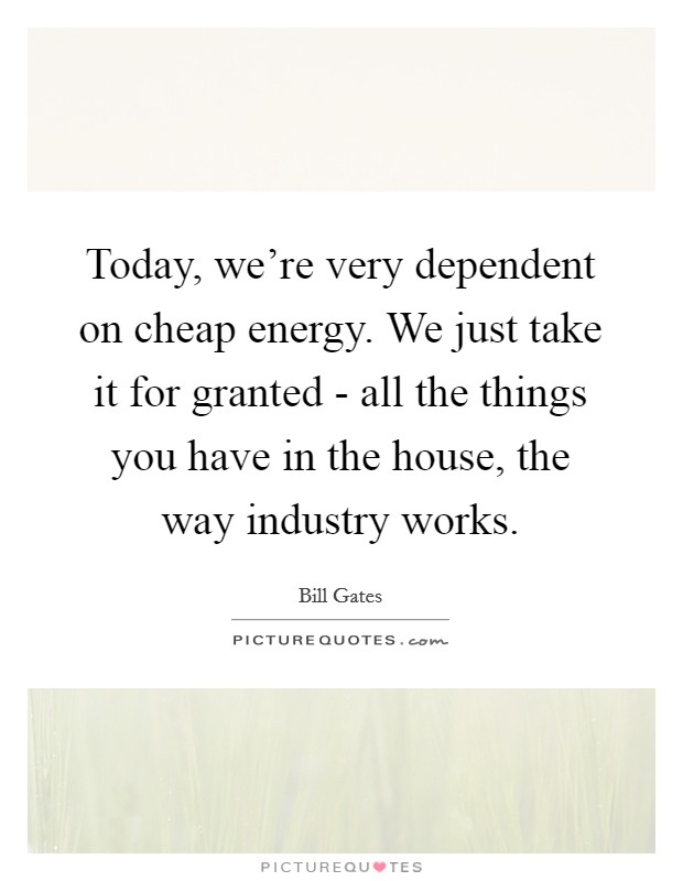 Today, we're very dependent on cheap energy. We just take it for granted - all the things you have in the house, the way industry works Picture Quote #1