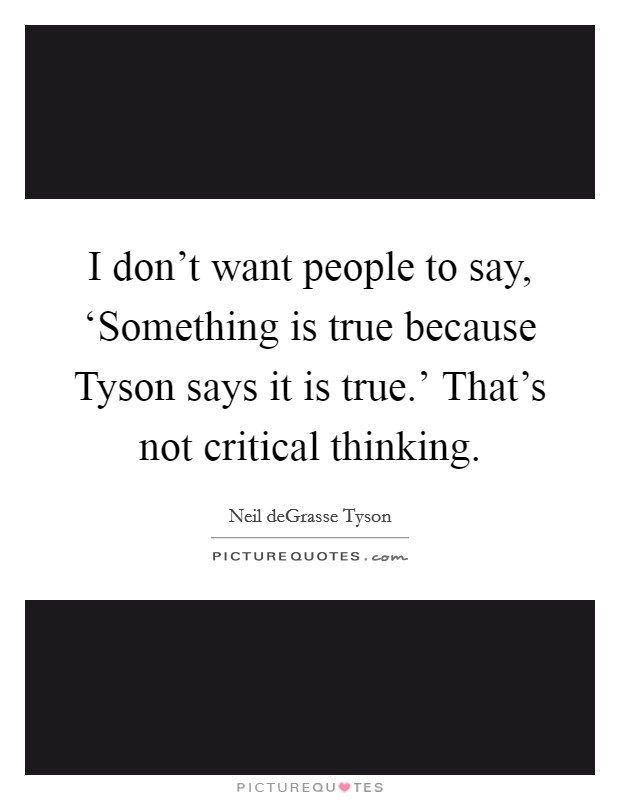 I don't want people to say, 'Something is true because Tyson says it is true.' That's not critical thinking Picture Quote #1