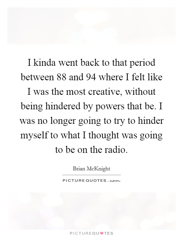 I kinda went back to that period between  88 and  94 where I felt like I was the most creative, without being hindered by powers that be. I was no longer going to try to hinder myself to what I thought was going to be on the radio Picture Quote #1