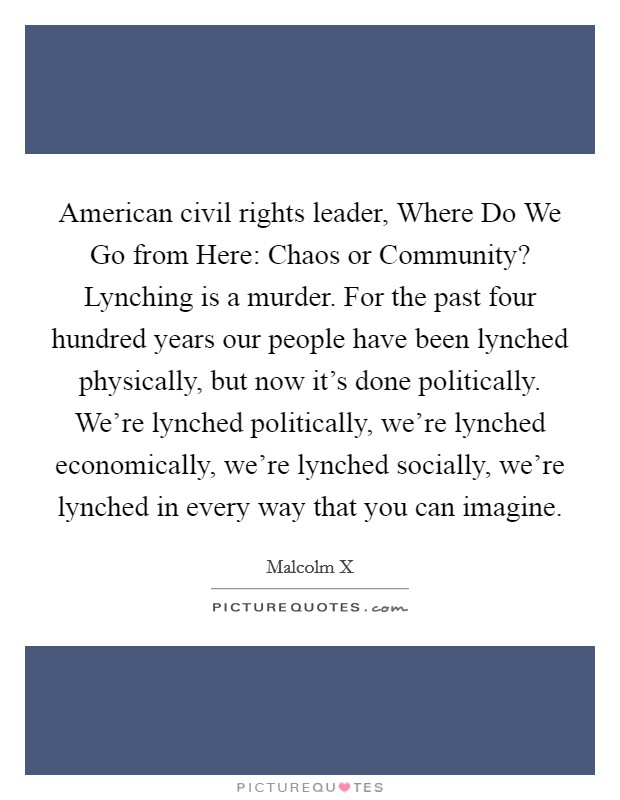 American civil rights leader, Where Do We Go from Here: Chaos or Community? Lynching is a murder. For the past four hundred years our people have been lynched physically, but now it's done politically. We're lynched politically, we're lynched economically, we're lynched socially, we're lynched in every way that you can imagine Picture Quote #1