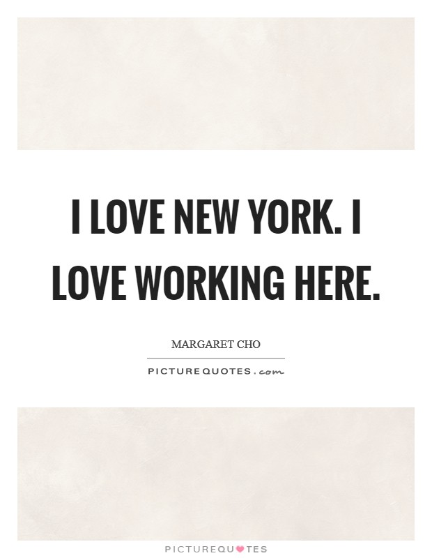 I love New York. I love working here Picture Quote #1