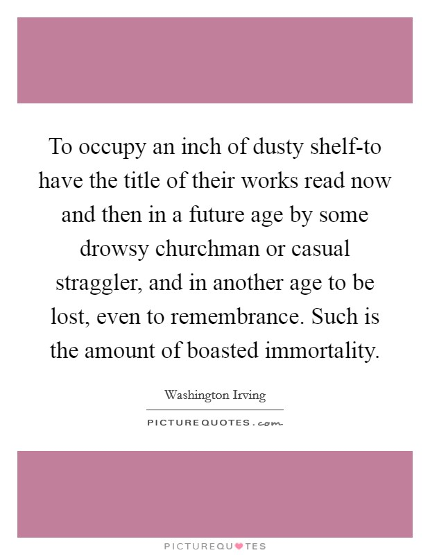 To occupy an inch of dusty shelf-to have the title of their works read now and then in a future age by some drowsy churchman or casual straggler, and in another age to be lost, even to remembrance. Such is the amount of boasted immortality Picture Quote #1