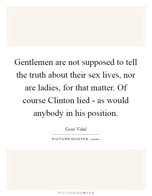 Gentlemen are not supposed to tell the truth about their sex lives, nor are ladies, for that matter. Of course Clinton lied - as would anybody in his position Picture Quote #1
