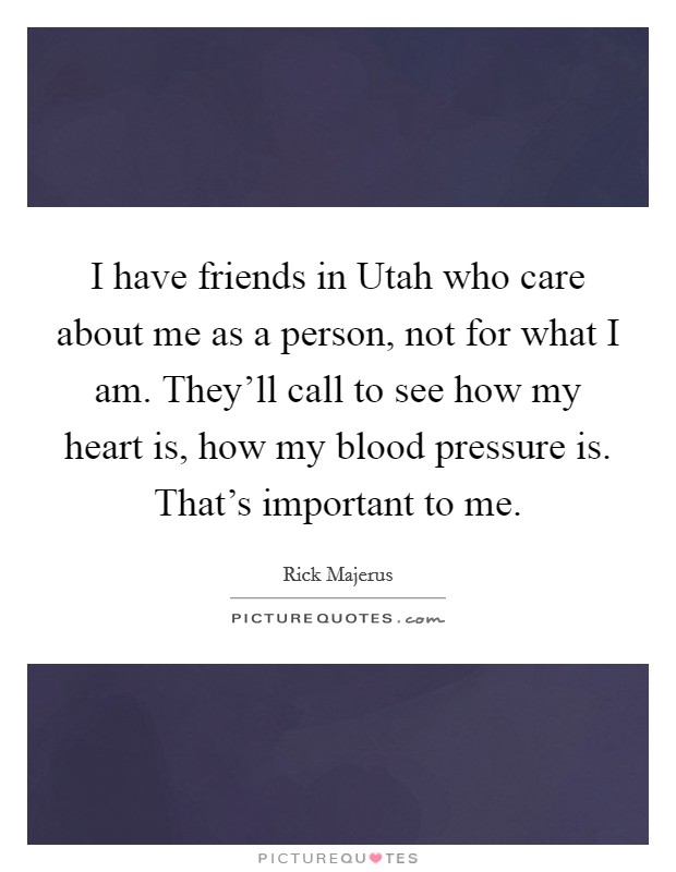 I have friends in Utah who care about me as a person, not for what I am. They'll call to see how my heart is, how my blood pressure is. That's important to me Picture Quote #1