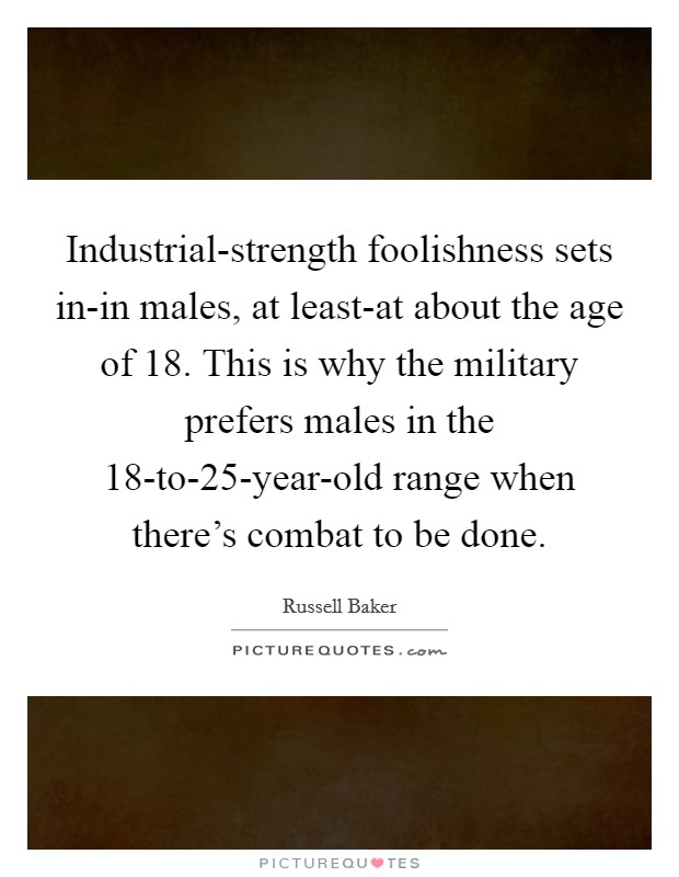 Industrial-strength foolishness sets in-in males, at least-at about the age of 18. This is why the military prefers males in the 18-to-25-year-old range when there's combat to be done Picture Quote #1