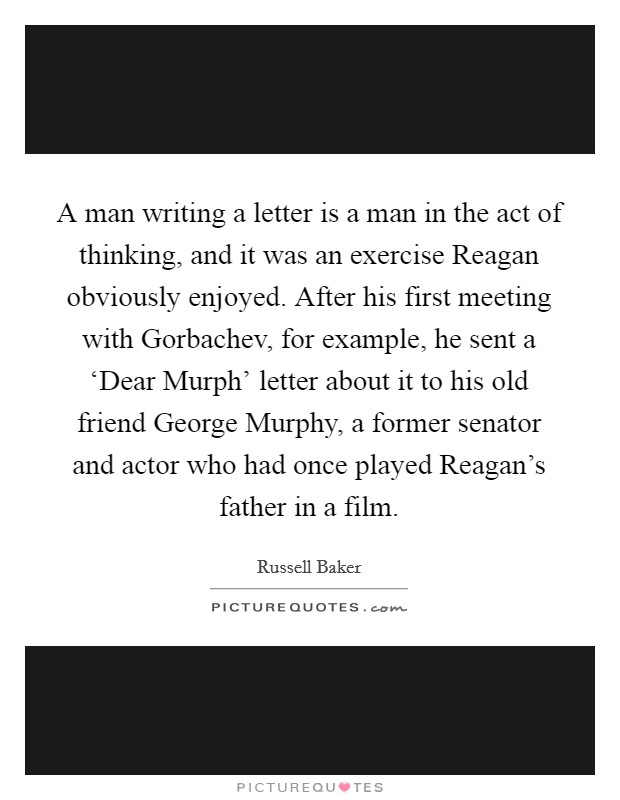 A man writing a letter is a man in the act of thinking, and it was an exercise Reagan obviously enjoyed. After his first meeting with Gorbachev, for example, he sent a 'Dear Murph' letter about it to his old friend George Murphy, a former senator and actor who had once played Reagan's father in a film Picture Quote #1