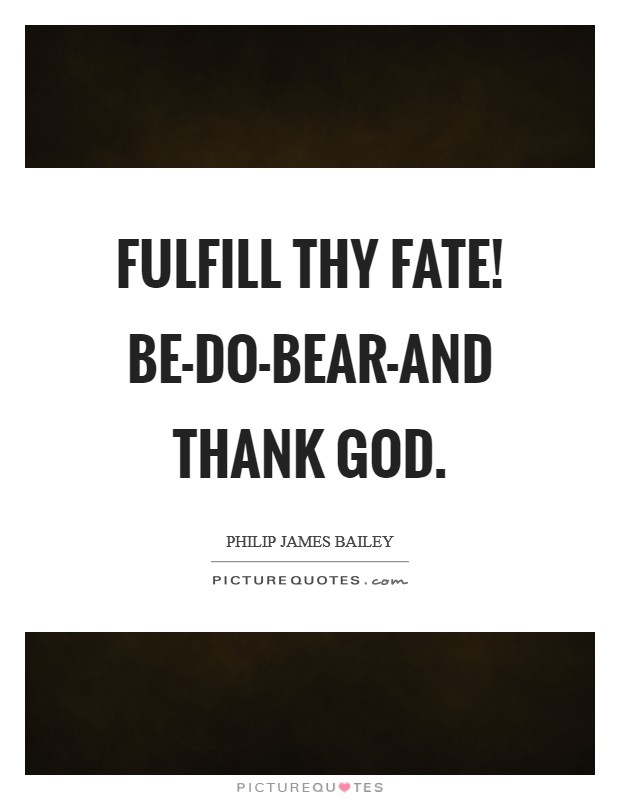 Fulfill thy fate! Be-do-bear-and thank God Picture Quote #1