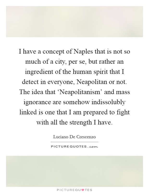 I have a concept of Naples that is not so much of a city, per se, but rather an ingredient of the human spirit that I detect in everyone, Neapolitan or not. The idea that 'Neapolitanism' and mass ignorance are somehow indissolubly linked is one that I am prepared to fight with all the strength I have Picture Quote #1