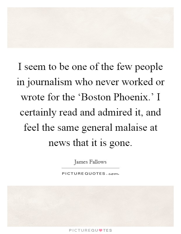 I seem to be one of the few people in journalism who never worked or wrote for the 'Boston Phoenix.' I certainly read and admired it, and feel the same general malaise at news that it is gone Picture Quote #1