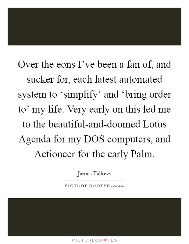 Over the eons I've been a fan of, and sucker for, each latest automated system to 'simplify' and 'bring order to' my life. Very early on this led me to the beautiful-and-doomed Lotus Agenda for my DOS computers, and Actioneer for the early Palm Picture Quote #1