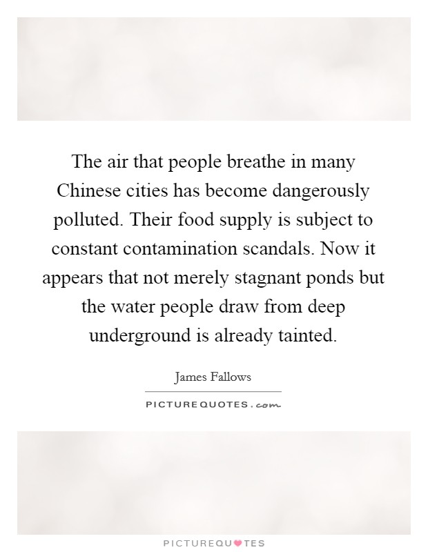 The air that people breathe in many Chinese cities has become dangerously polluted. Their food supply is subject to constant contamination scandals. Now it appears that not merely stagnant ponds but the water people draw from deep underground is already tainted Picture Quote #1