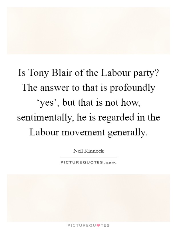 Is Tony Blair of the Labour party? The answer to that is profoundly 'yes', but that is not how, sentimentally, he is regarded in the Labour movement generally Picture Quote #1