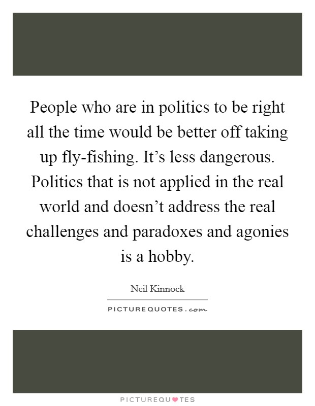 People who are in politics to be right all the time would be better off taking up fly-fishing. It's less dangerous. Politics that is not applied in the real world and doesn't address the real challenges and paradoxes and agonies is a hobby Picture Quote #1