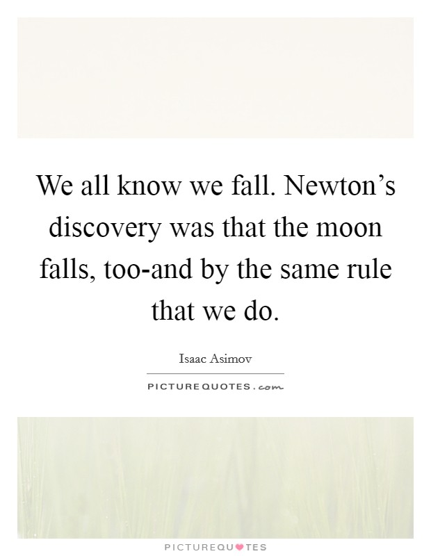 We all know we fall. Newton's discovery was that the moon falls, too-and by the same rule that we do Picture Quote #1