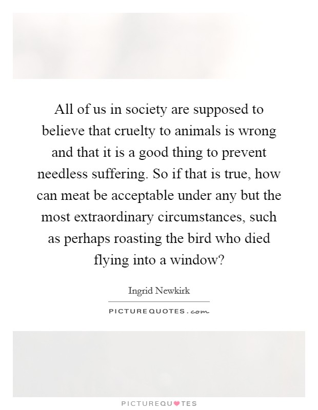 All of us in society are supposed to believe that cruelty to animals is wrong and that it is a good thing to prevent needless suffering. So if that is true, how can meat be acceptable under any but the most extraordinary circumstances, such as perhaps roasting the bird who died flying into a window? Picture Quote #1