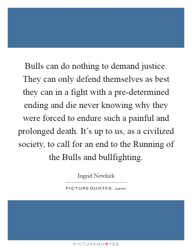 Bulls can do nothing to demand justice. They can only defend themselves as best they can in a fight with a pre-determined ending and die never knowing why they were forced to endure such a painful and prolonged death. It's up to us, as a civilized society, to call for an end to the Running of the Bulls and bullfighting Picture Quote #1