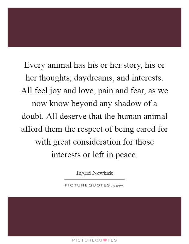 Every animal has his or her story, his or her thoughts, daydreams, and interests. All feel joy and love, pain and fear, as we now know beyond any shadow of a doubt. All deserve that the human animal afford them the respect of being cared for with great consideration for those interests or left in peace Picture Quote #1