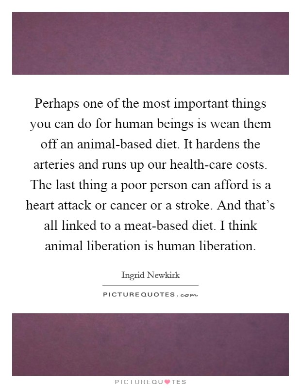 Perhaps one of the most important things you can do for human beings is wean them off an animal-based diet. It hardens the arteries and runs up our health-care costs. The last thing a poor person can afford is a heart attack or cancer or a stroke. And that's all linked to a meat-based diet. I think animal liberation is human liberation Picture Quote #1