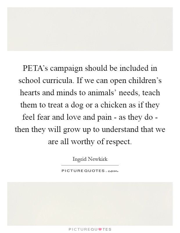 PETA's campaign should be included in school curricula. If we can open children's hearts and minds to animals' needs, teach them to treat a dog or a chicken as if they feel fear and love and pain - as they do - then they will grow up to understand that we are all worthy of respect Picture Quote #1
