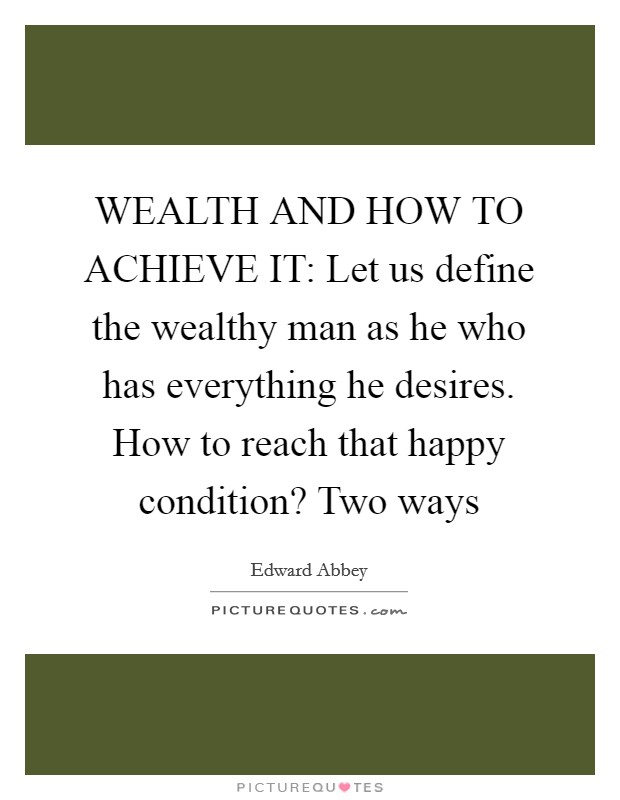 WEALTH AND HOW TO ACHIEVE IT: Let us define the wealthy man as he who has everything he desires. How to reach that happy condition? Two ways Picture Quote #1
