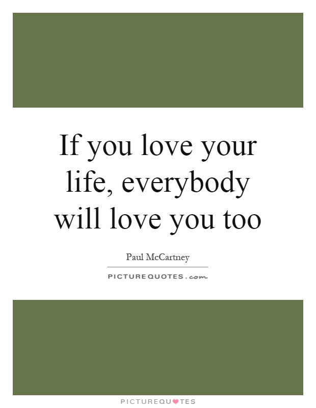 If you love your life, everybody will love you too Picture Quote #1